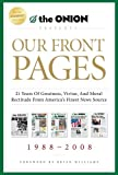 Our Front Pages: 21 Years of Greatness, Virtue, and Moral Rectitude from Americas Finest News Source (Onion Presents)