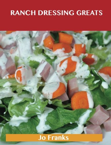 Ranch Dressing Greats: Delicious Ranch Dressing Recipes, the Top 44 Ranch Dressing Recipes