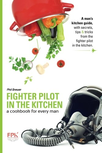 Fighter Pilot in the Kitchen: A Cookbook for Every Man by Phil Brewer