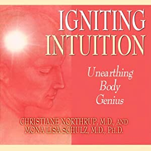 Igniting Intuition: Unearthing Body Genius | [Christiane Northup, Mona Lisa Schulz]