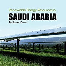 Renewable Energy Sources in Saudi Arabia: A New Age Look at the Sustainability of the Natural Resources in the Middle East Audiobook by Xavier Zimms Narrated by JP Worlton