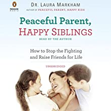 Peaceful Parent, Happy Siblings: How to Stop the Fighting and Raise Friends for Life (       UNABRIDGED) by Laura Markham Narrated by Laura Markham