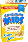 Consuming Kids: Protecting Our Childr...