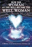 img - for How the Woman at the Well Became the Well Woman: A Memoir of an Extraordinary Ordinary Life book / textbook / text book