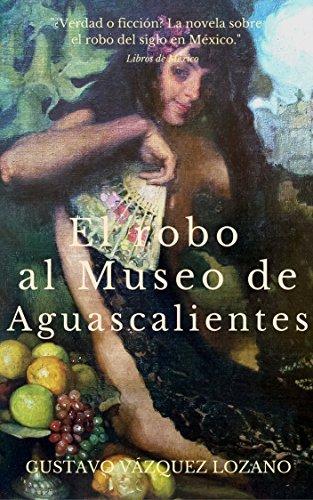 El robo al Museo de Aguascalientes: Novela