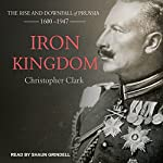 Iron Kingdom: The Rise and Downfall of Prussia, 1600-1947 | Christopher Clark