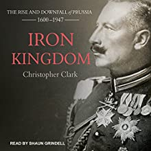 Iron Kingdom: The Rise and Downfall of Prussia, 1600-1947 Audiobook by Christopher Clark Narrated by Shaun Grindell