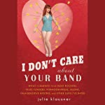I Don't Care about Your Band: What I Learned from Indie Rockers, Trust Funders, Pornographers, Felons, Faux-Sensitive Hipsters, and Other Guys I've Dated | Julie Klausner