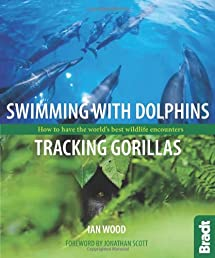Swimming with Dolphins, Tracking Gorillas: How to have the world's best wildlife encounters (Bradt Wildlife Guides)