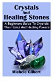 Crystals And Healing Stones: A Beginners Guide To Crystals Their Uses And Healing Powers (crystal healing,chakra healing mindfulness,meditation healing gemstones)