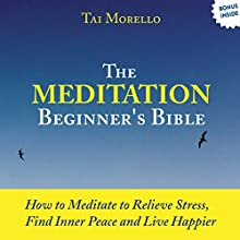 The Meditation Beginner's Bible: How to Relieve Stress, Find Inner Peace and Live Happier Audiobook by Tai Morello Narrated by Randal Schaffer