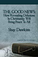 The Good News: How Revealing Delusions In Christianity Will Bring Peace To All:Dawkins Truth: Volume 1