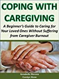 Coping with Caregiving: A Beginners Guide to Caring for Your Loved Ones Without Suffering from Caregiver Burnout (Health Matters)