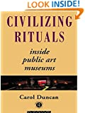 Civilizing Rituals: Inside Public Art Museums (Re Visions: Critical Studies in the History and Theory of Art)