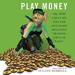 Play Money: Or, How I Quit My Day Job and Made Millions Trading Virtual Loot | [Julian Dibbell]
