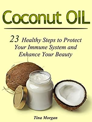 Coconut Oil: 23 Healthy Steps to Protect Your Immune System and Enhance Your Beauty (Coconut oil, coconut oil beauty, coconut oil for health)