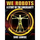We, Robots, a story of the Singularity ~ Sue Lange