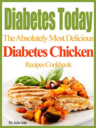 Diabetes Today The Absolutely Most Delicious Diabetes Chicken Recipes Cookbook by Julia Jette