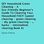 DIY Household Green Cleaning, Book 6: A Eco-Friendly Beginner's Guide to Cleaning Your Household Fast! | Sonia Cherry