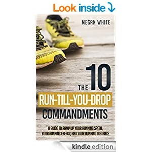 Running: The 10 Run-Till-You-Drop Commandments: A Guide to Ramp Up Your Running Speed, Your Running Energy, and Your Running Distance
