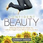 Confident Beauty: Reflecting the One Who Made You, with the Images in Your Mirror and in Your Soul | Catrina Welch