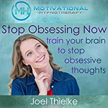 Stop Obsessing Now: Train Your Brain to Stop Obsessive Thoughts with Self-Hypnosis and Meditation Speech by Joel Thielke Narrated by Joel Thielke
