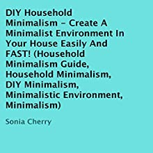 DIY Household Minimalism: Create a Minimalist Environment in Your House Easily and FAST! (       UNABRIDGED) by Sonia Cherry Narrated by Hattie Livingston