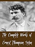 The Complete Works of Ernest Thompson Seton (12 Complete Works of Ernest Thompson Seton Including Woodland Tales, Two Little Savages, Animal Heroes, Biography of a Grizzly, Johnny Bear, And More)
