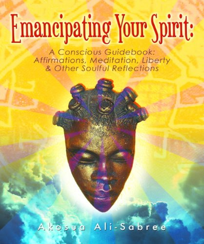 Emancipating Your Spirit: A Conscious Guidebook: Affirmations, Meditation, Liberty and Other Soulful Reflections PDF