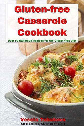 Gluten-free Casserole Cookbook: Over 60 Delicious Recipes for the Gluten-free Diet (Quick and Easy Gluten-free Recipes Book 5) by Vesela Tabakova