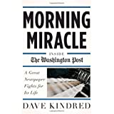 Morning Miracle: Inside the Washington Post A Great Newspaper Fights for Its Life ~ Dave Kindred