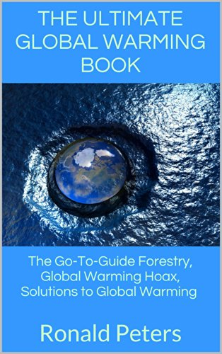 Ronald Peters - The Ultimate Global Warming Book: The Go-To-Guide Forestry, Global Warming Hoax, Solutions to Global Warming