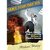 Nuke Your Day Job: A Clear, Specific Path to Making Millions in Passive Income ~ Michael Wesley