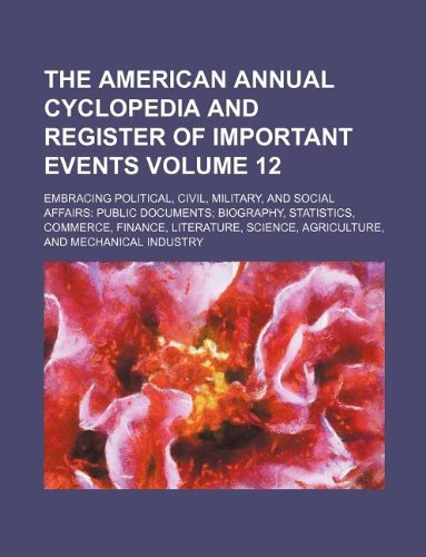 The American annual cyclopedia and register of important events Volume 12 ; Embracing political, civil, military, and social affairs: public ... science, agriculture, and mechanical industry