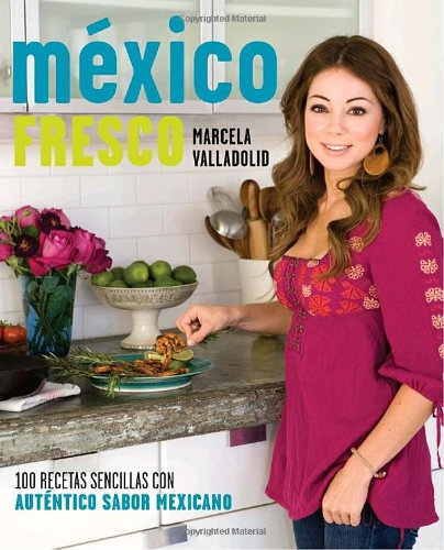 Mexico Fresco 100 Recetas Sencillas Con Autentico Sabor Mexicano by Marcela Valladolid