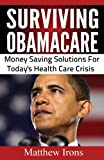 Surviving ObamaCare: Money Saving Solutions For Today&#39;s Healthcare Crisis