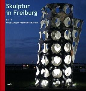 Skulptur in Freiburg: Band 3 - Neue Kunst in öffentlichen Räumen