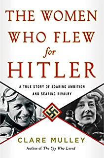 Book Cover: The Women Who Flew for Hitler: A True Story of Soaring Ambition and Searing Rivalry