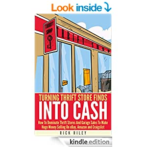 Turning Thrift Store Finds Into Cash: How To Dominate Thrift Stores And Garage Sales To Make Huge Money Selling On eBay, Amazon And Craigslist (Making Money Online Book 5)