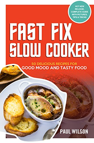 Fast Fix Slow Cooker: 50 Delicious Recipes For Good Mood And Tasty Food by Paul Wilson