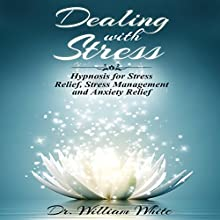 Dealing with Stress: Hypnosis for Stress Relief, Stress Management and Anxiety Relief  by Dr. William White Narrated by Ruby M. Frost