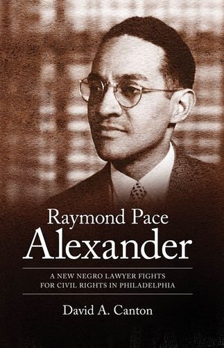 Raymond Pace Alexander: A New Negro Lawyer Fights for Civil Rights in Philadelphia (Margaret Walker Alexander Series in