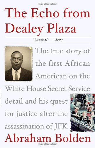 The Echo from Dealey Plaza: The true story of the first African American on the White House Secret Service detail and his quest for justice after the assassination of JFK: Abraham Bolden: 9780307382023: Amazon.com: Books