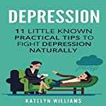 Depression: 11 Little Known Practical Tips to Fight Depression Naturally (Learn to Control & Overcome Depression Naturally and Live a Healthier, Happier Life) | Katelyn Williams