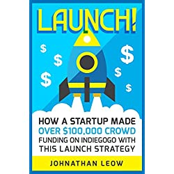 Launch!: How A Startup Made Over $100,000 Crowdfunding On Indiegogo With This Launch Strategy (English Edition)