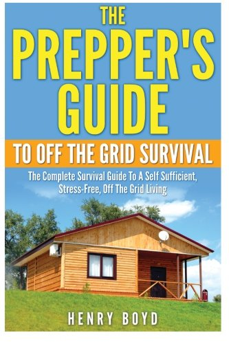 The Prepper's Guide To Off the Grid Survival: The Complete Survival Guide To A Self Sufficient, Stress-Free, Off The Grid Living