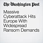 Massive Cyberattack Hits Europe With Widespread Ransom Demands | Andrew Roth