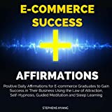 E-Commerce Success Affirmations: Positive Daily Affirmations for E-Commerce Graduates to Gain Success in Their Business Using the Law of Attraction, Self-Hypnosis