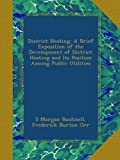 img - for District Heating: A Brief Exposition of the Development of District Heating and Its Position Among Public Utilities book / textbook / text book