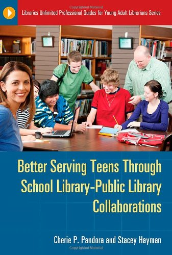 Better Serving Teens through School Library-Public Library Collaborations (Libraries Unlimited Professional Guides for Y